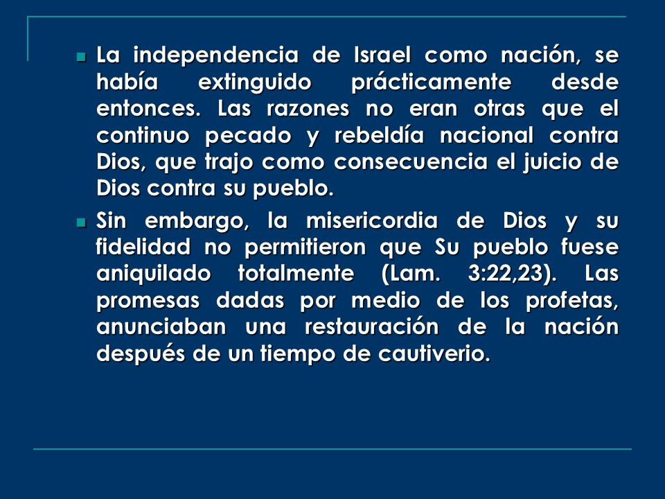 La independencia de Israel como nación, se había extinguido prácticamente desde entonces. Las razones no eran otras que el continuo pecado y rebeldía nacional contra Dios, que trajo como consecuencia el juicio de Dios contra su pueblo.