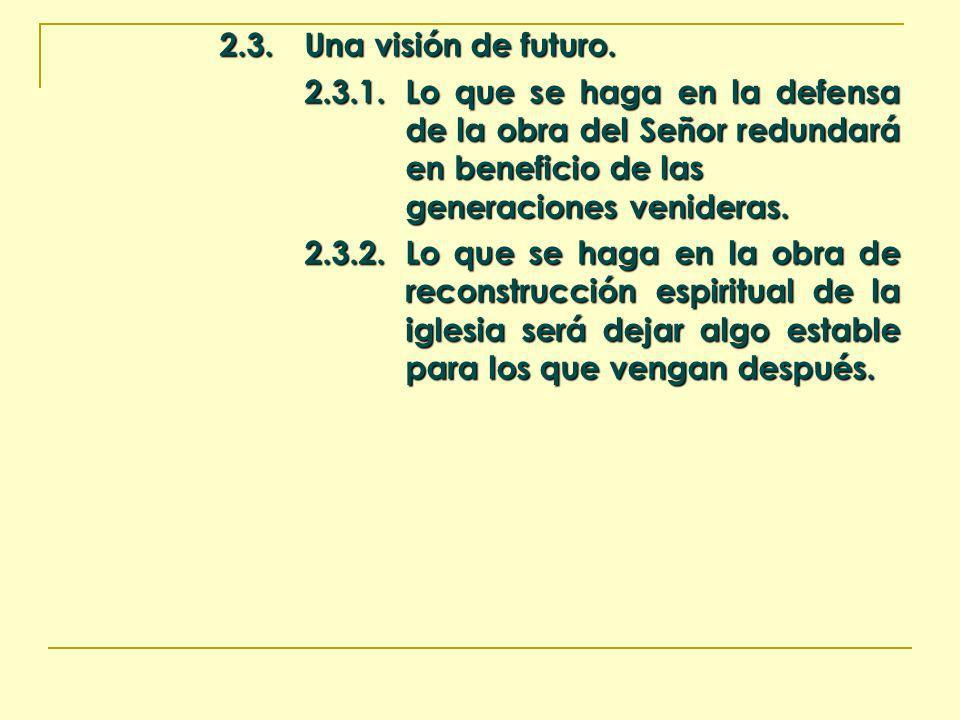 2.3. Una visión de futuro. 2.3.1. Lo que se haga en la defensa de la obra del Señor redundará en beneficio de las generaciones venideras.