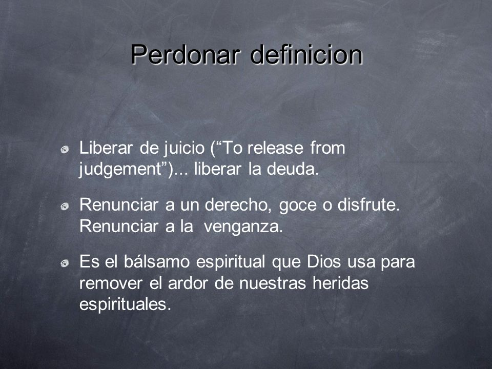 Perdonar definicion Liberar de juicio ( To release from judgement )... liberar la deuda.