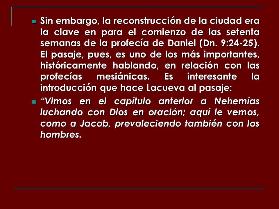 Sin embargo, la reconstrucción de la ciudad era la clave en para el comienzo de las setenta semanas de la profecía de Daniel (Dn. 9:24-25). El pasaje, pues, es uno de los más importantes, históricamente hablando, en relación con las profecías mesiánicas. Es interesante la introducción que hace Lacueva al pasaje: