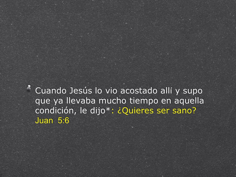 Cuando Jesús lo vio acostado allí y supo que ya llevaba mucho tiempo en aquella condición, le dijo*: ¿Quieres ser sano.