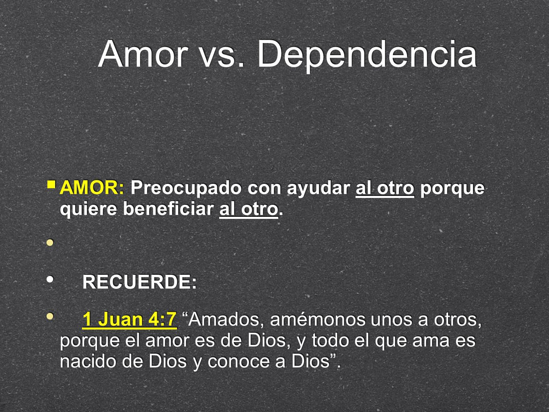 Amor vs. Dependencia AMOR: Preocupado con ayudar al otro porque quiere beneficiar al otro. RECUERDE:
