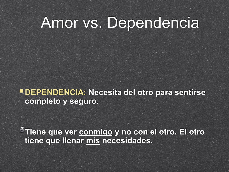 Amor vs. DependenciaDEPENDENCIA: Necesita del otro para sentirse completo y seguro.