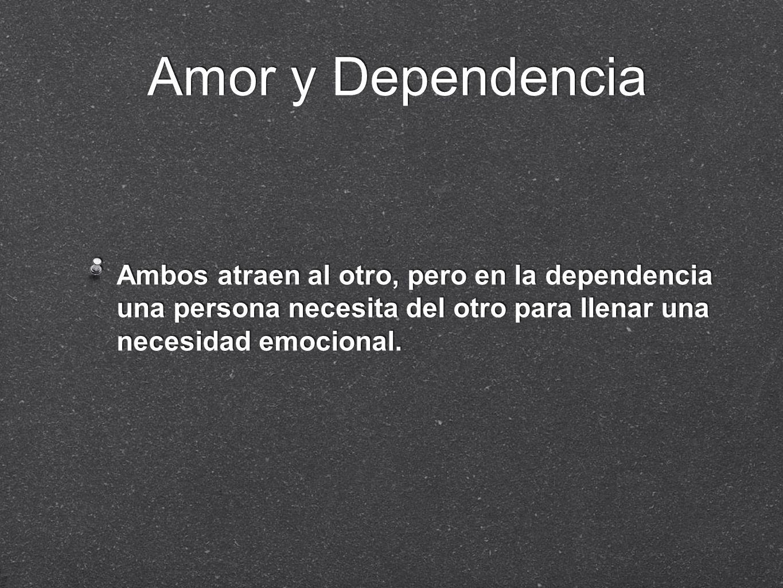 Amor y Dependencia Ambos atraen al otro, pero en la dependencia una persona necesita del otro para llenar una necesidad emocional.