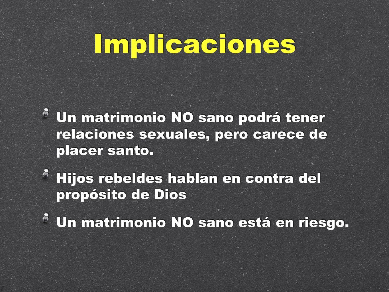 Implicaciones Un matrimonio NO sano podrá tener relaciones sexuales, pero carece de placer santo.