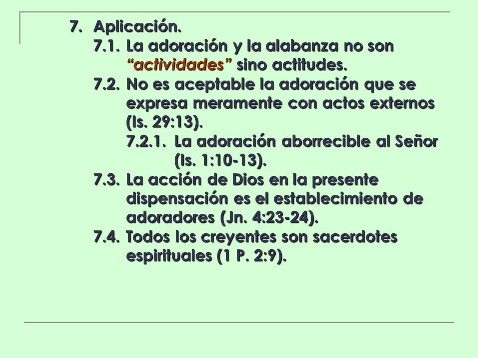 7. Aplicación. 7.1. La adoración y la alabanza no son actividades sino actitudes.