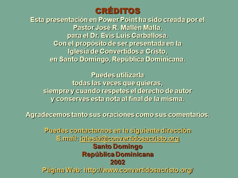 CRÉDITOS Esta presentación en Power Point ha sido creada por el Pastor José R. Mallén Malla, para el Dr. Evis Luís Carballosa.