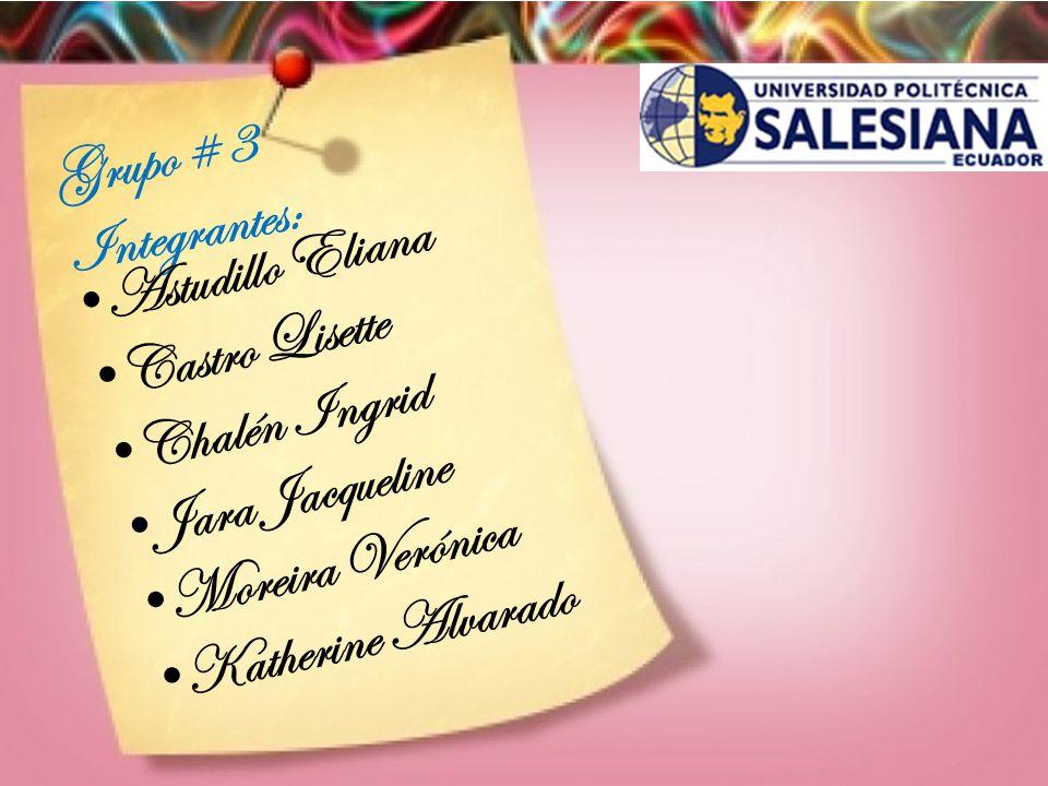 Grupo # 3 Integrantes: Astudillo Eliana. Castro Lisette. Chalén Ingrid. Jara Jacqueline. Moreira Verónica.