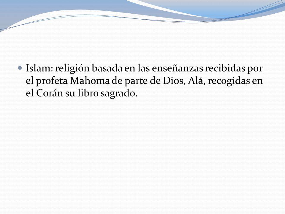 Islam: religión basada en las enseñanzas recibidas por el profeta Mahoma de parte de Dios, Alá, recogidas en el Corán su libro sagrado.