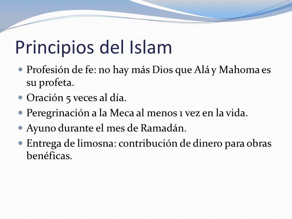 Principios del Islam Profesión de fe: no hay más Dios que Alá y Mahoma es su profeta. Oración 5 veces al día.