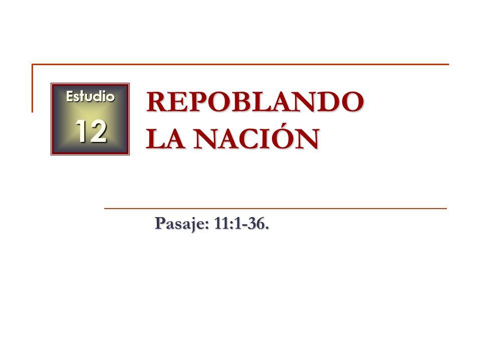 Estudio 12 REPOBLANDO LA NACIÓN Pasaje: 11:1-36.