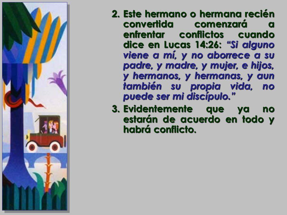 Este hermano o hermana recién convertida comenzará a enfrentar conflictos cuando dice en Lucas 14:26: Si alguno viene a mí, y no aborrece a su padre, y madre, y mujer, e hijos, y hermanos, y hermanas, y aun también su propia vida, no puede ser mi discípulo.