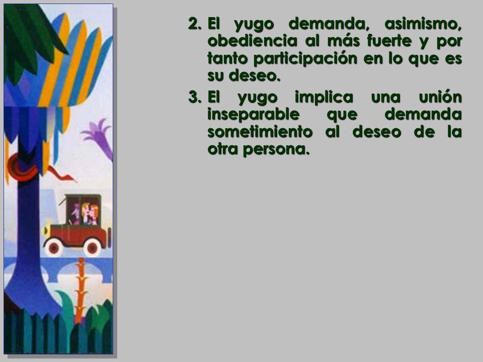 El yugo demanda, asimismo, obediencia al más fuerte y por tanto participación en lo que es su deseo.
