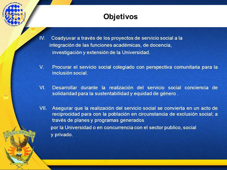 Objetivos IV. Coadyuvar a través de los proyectos de servicio social a la. integración de las funciones académicas, de docencia,