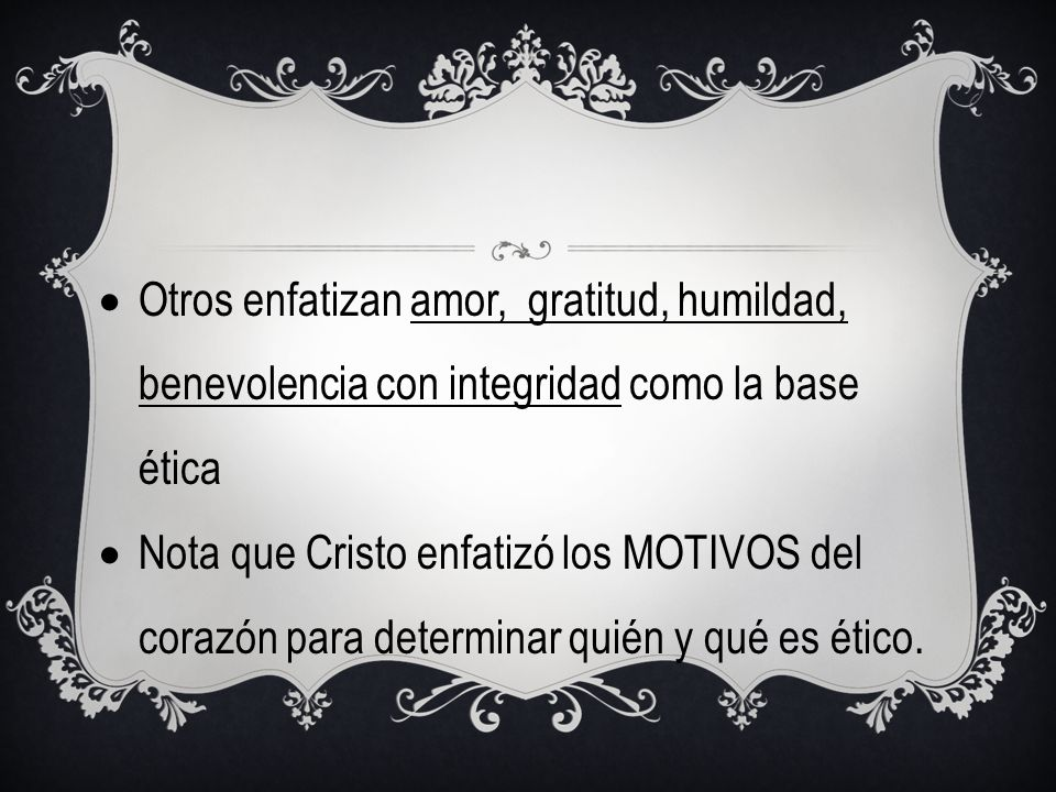 Otros enfatizan amor, gratitud, humildad, benevolencia con integridad como la base ética