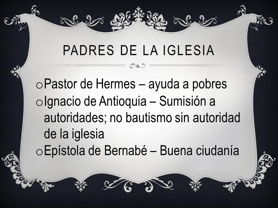 Padres de la iglesia Pastor de Hermes – ayuda a pobres. Ignacio de Antioquia – Sumisión a autoridades; no bautismo sin autoridad de la iglesia.