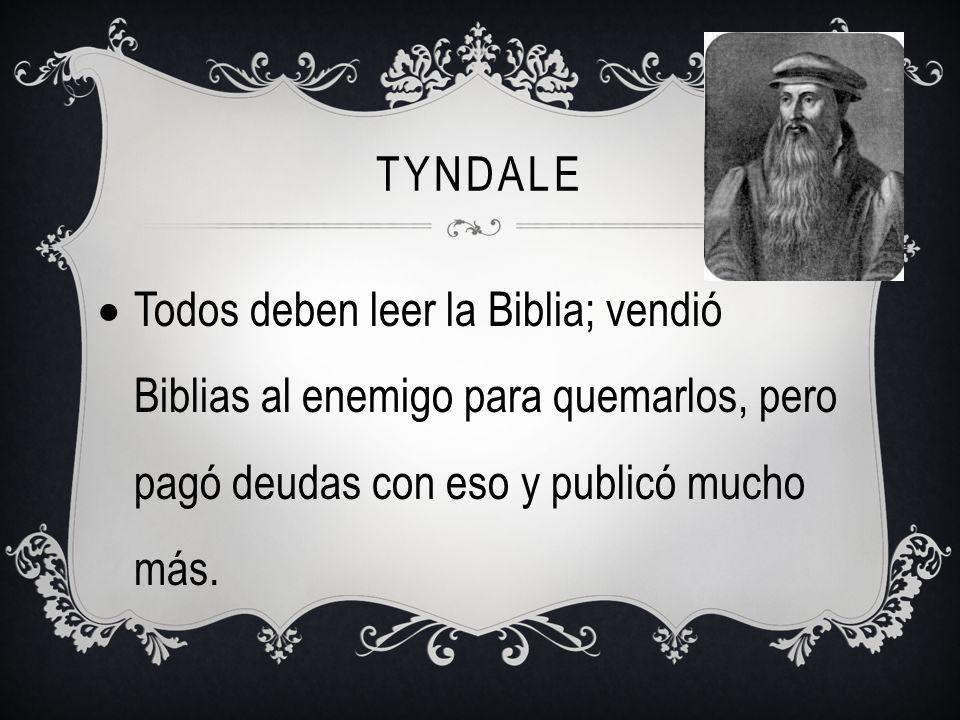 Tyndale Todos deben leer la Biblia; vendió Biblias al enemigo para quemarlos, pero pagó deudas con eso y publicó mucho más.