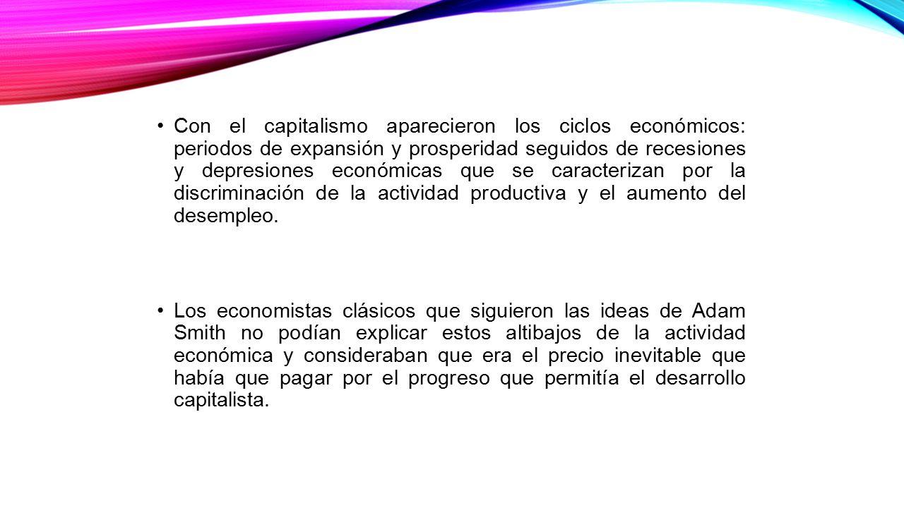 Con el capitalismo aparecieron los ciclos económicos: periodos de expansión y prosperidad seguidos de recesiones y depresiones económicas que se caracterizan por la discriminación de la actividad productiva y el aumento del desempleo.