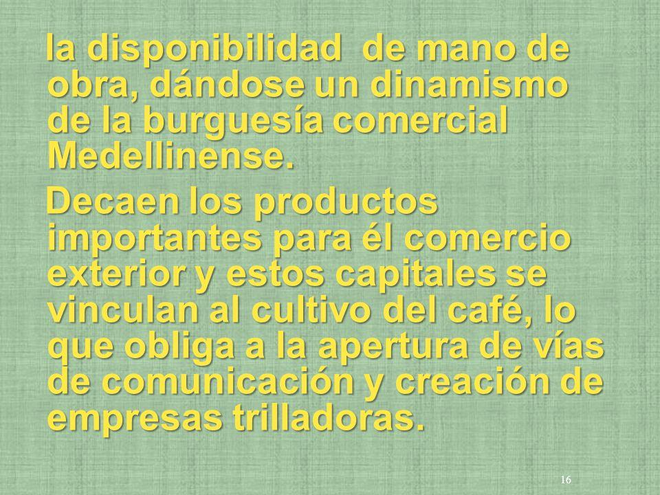 la disponibilidad de mano de obra, dándose un dinamismo de la burguesía comercial Medellinense.