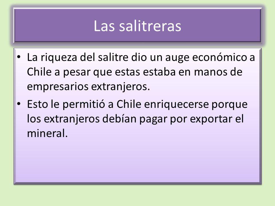 Las salitreras La riqueza del salitre dio un auge económico a Chile a pesar que estas estaba en manos de empresarios extranjeros.