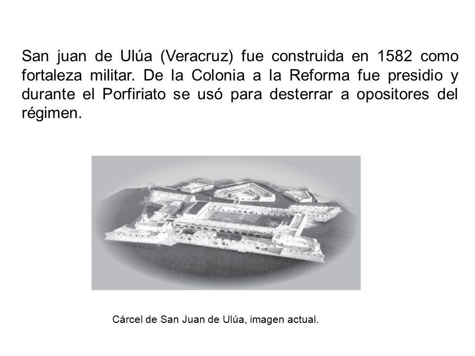 San juan de Ulúa (Veracruz) fue construida en 1582 como fortaleza militar. De la Colonia a la Reforma fue presidio y durante el Porfiriato se usó para desterrar a opositores del régimen.