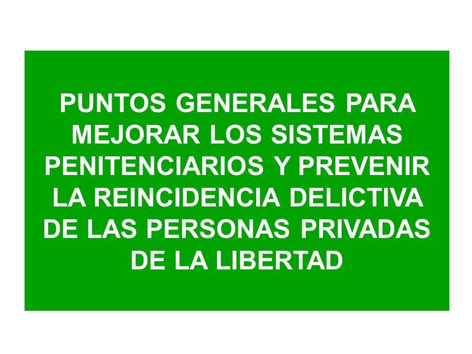 PUNTOS GENERALES PARA MEJORAR LOS SISTEMAS PENITENCIARIOS Y PREVENIR LA REINCIDENCIA DELICTIVA DE LAS PERSONAS PRIVADAS DE LA LIBERTAD