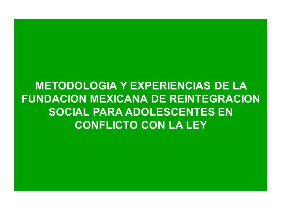 METODOLOGIA Y EXPERIENCIAS DE LA FUNDACION MEXICANA DE REINTEGRACION SOCIAL PARA ADOLESCENTES EN CONFLICTO CON LA LEY