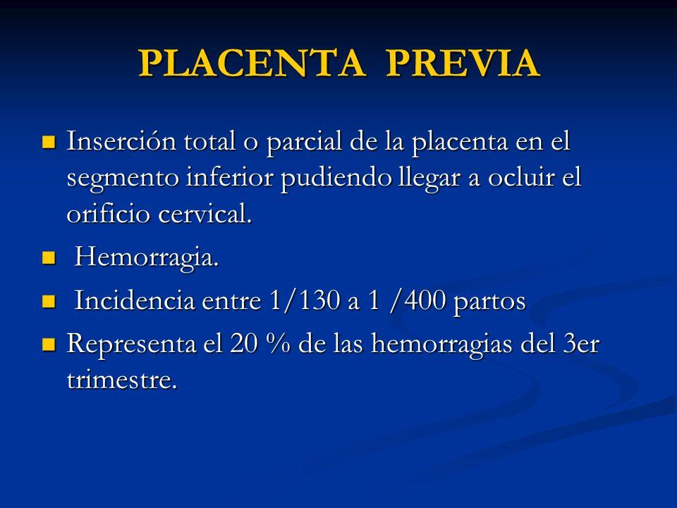 PLACENTA PREVIA Inserción total o parcial de la placenta en el segmento inferior pudiendo llegar a ocluir el orificio cervical.