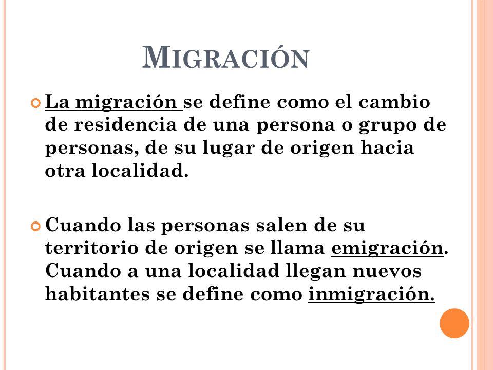 Migración La migración se define como el cambio de residencia de una persona o grupo de personas, de su lugar de origen hacia otra localidad.
