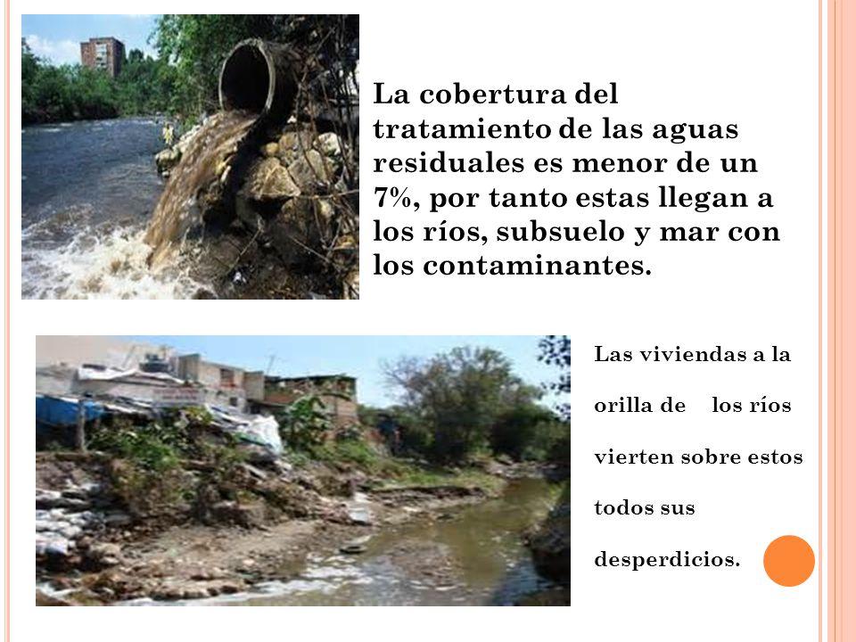 La cobertura del tratamiento de las aguas residuales es menor de un 7%, por tanto estas llegan a los ríos, subsuelo y mar con los contaminantes.