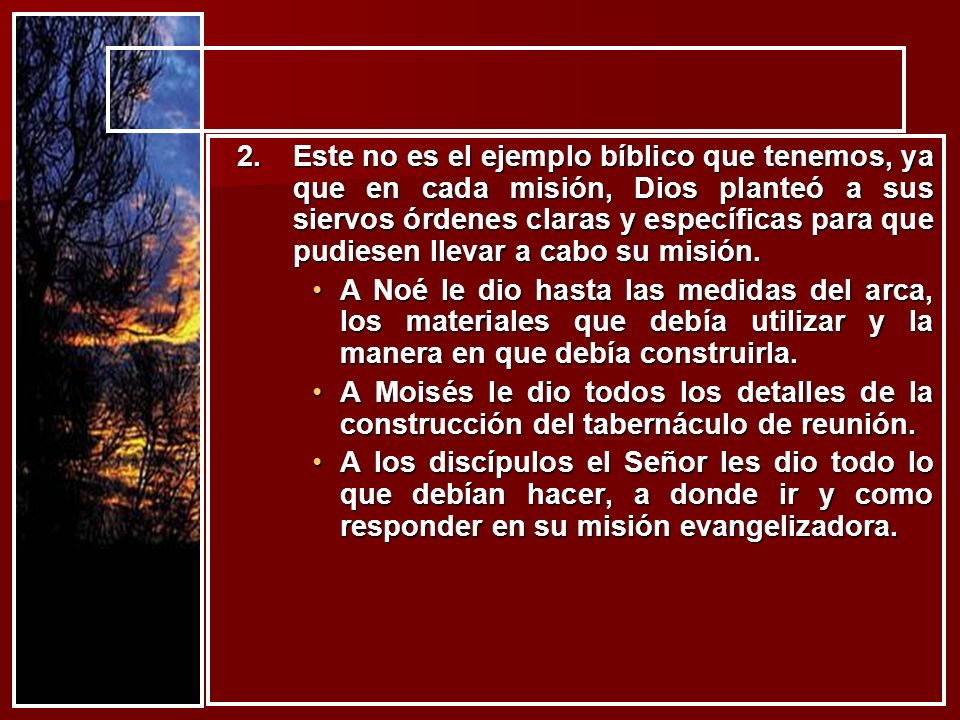 Este no es el ejemplo bíblico que tenemos, ya que en cada misión, Dios planteó a sus siervos órdenes claras y específicas para que pudiesen llevar a cabo su misión.