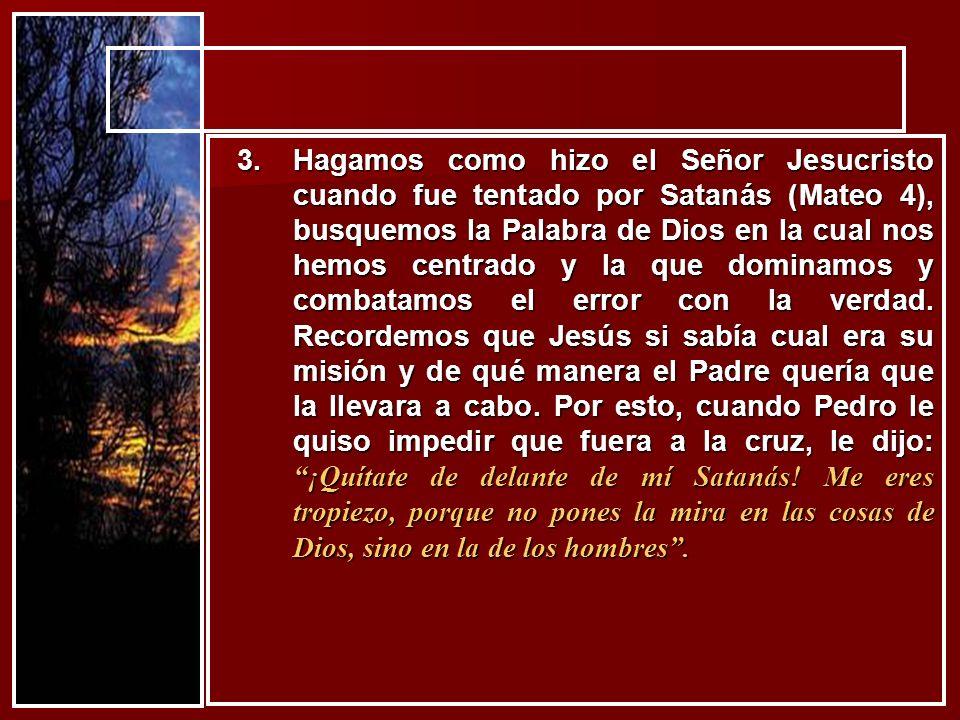 Hagamos como hizo el Señor Jesucristo cuando fue tentado por Satanás (Mateo 4), busquemos la Palabra de Dios en la cual nos hemos centrado y la que dominamos y combatamos el error con la verdad.