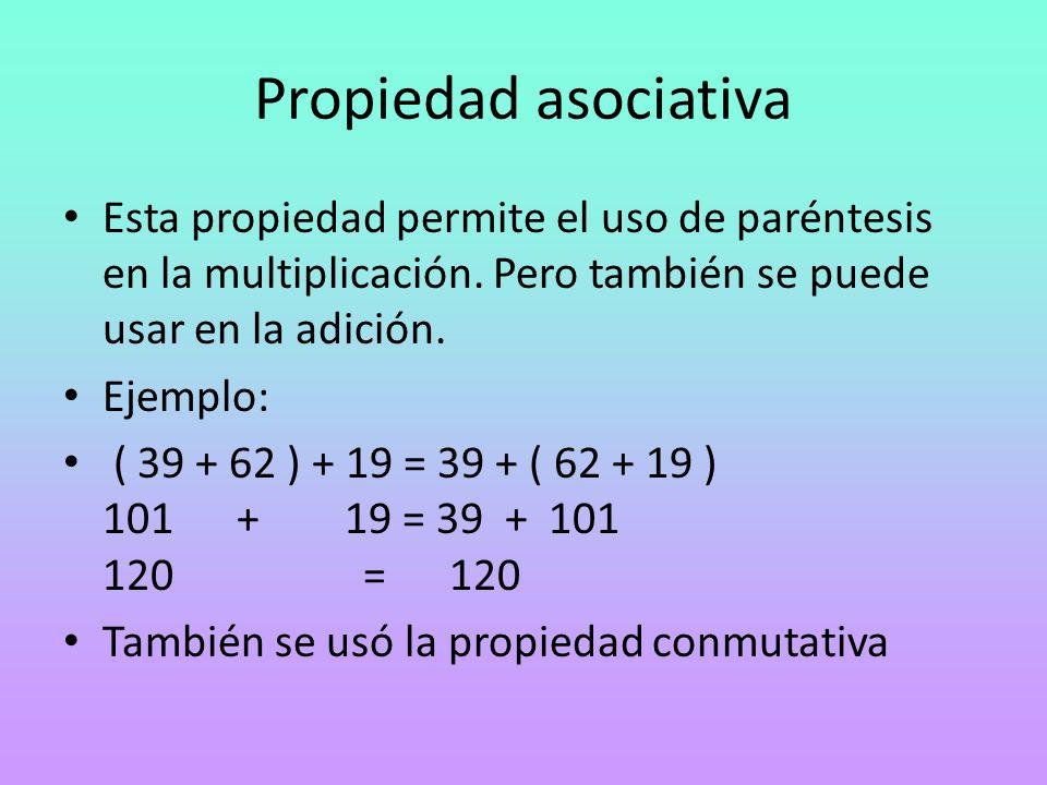 Propiedad asociativa Esta propiedad permite el uso de paréntesis en la multiplicación. Pero también se puede usar en la adición.