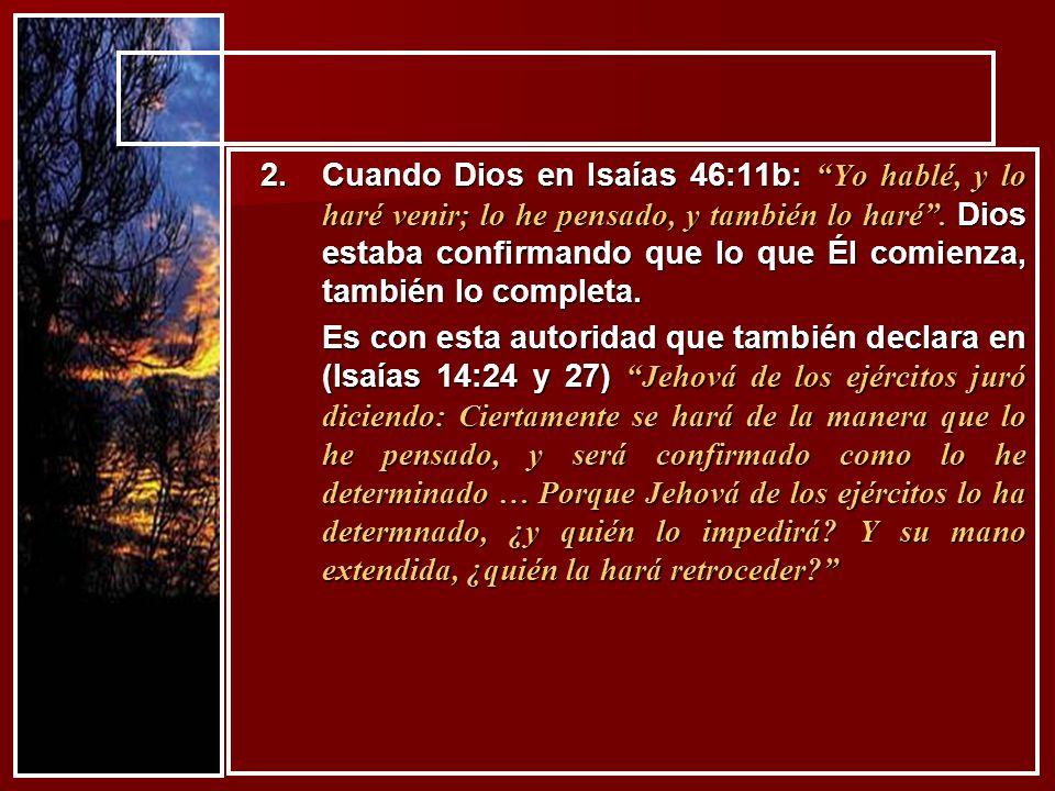 Cuando Dios en Isaías 46:11b: Yo hablé, y lo haré venir; lo he pensado, y también lo haré . Dios estaba confirmando que lo que Él comienza, también lo completa.