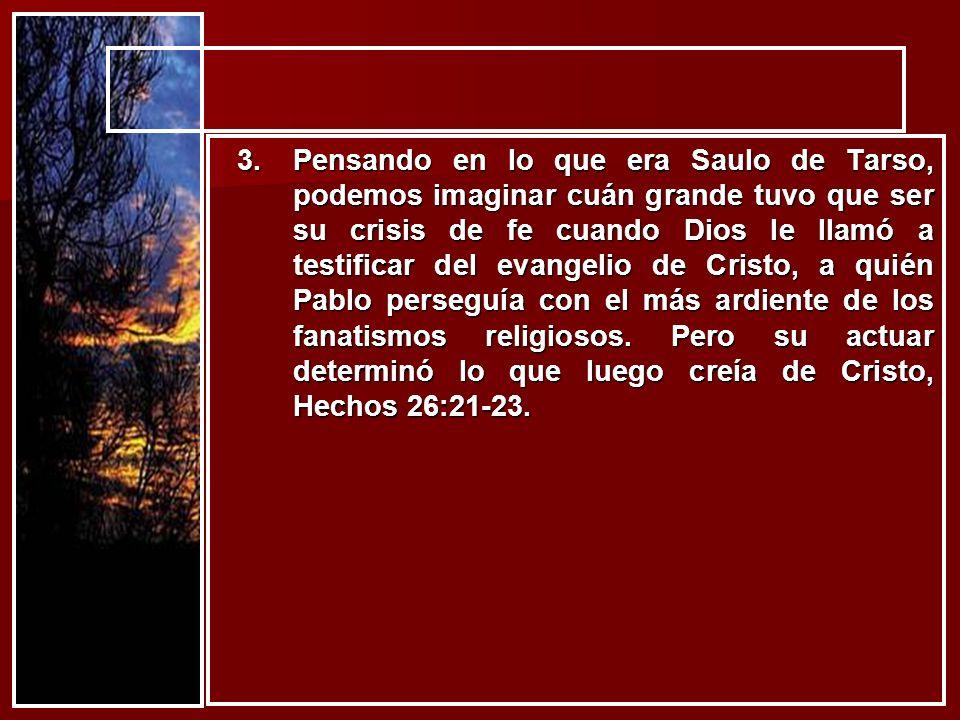 Pensando en lo que era Saulo de Tarso, podemos imaginar cuán grande tuvo que ser su crisis de fe cuando Dios le llamó a testificar del evangelio de Cristo, a quién Pablo perseguía con el más ardiente de los fanatismos religiosos.