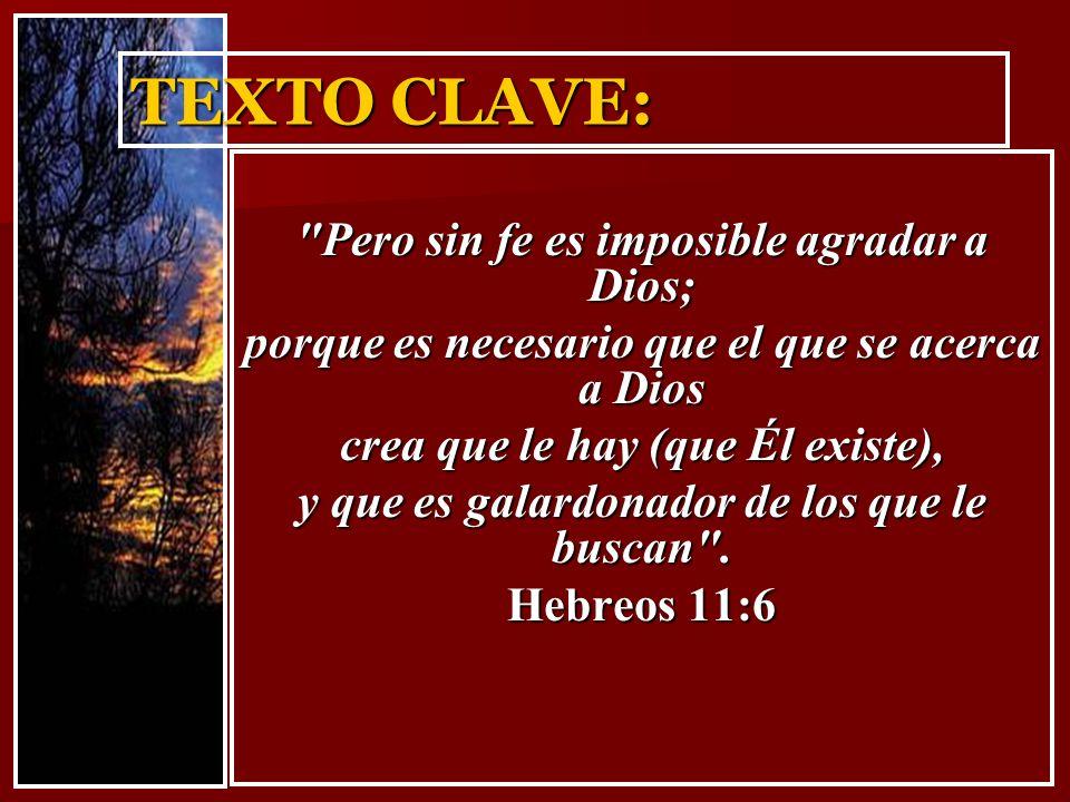 TEXTO CLAVE: Pero sin fe es imposible agradar a Dios;