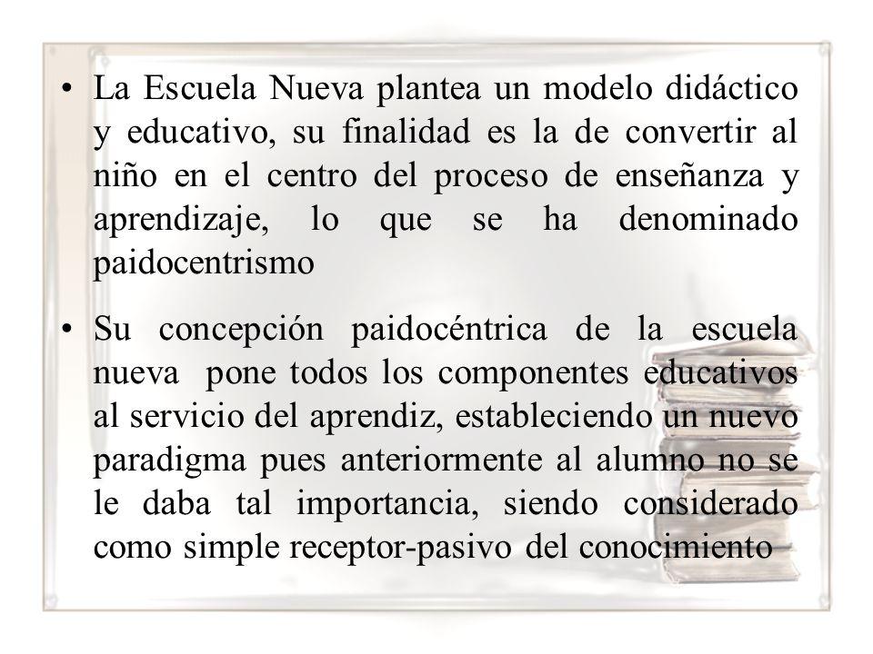 La Escuela Nueva plantea un modelo didáctico y educativo, su finalidad es la de convertir al niño en el centro del proceso de enseñanza y aprendizaje, lo que se ha denominado paidocentrismo