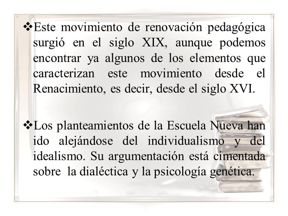 Este movimiento de renovación pedagógica surgió en el siglo XIX, aunque podemos encontrar ya algunos de los elementos que caracterizan este movimiento desde el Renacimiento, es decir, desde el siglo XVI.