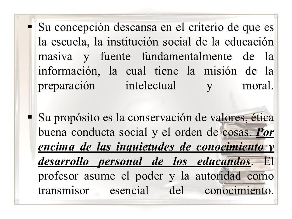 Su concepción descansa en el criterio de que es la escuela, la institución social de la educación masiva y fuente fundamentalmente de la información, la cual tiene la misión de la preparación intelectual y moral.