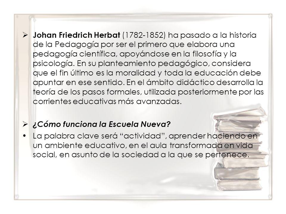 Johan Friedrich Herbat (1782-1852) ha pasado a la historia de la Pedagogía por ser el primero que elabora una pedagogía científica, apoyándose en la filosofía y la psicología. En su planteamiento pedagógico, considera que el fin último es la moralidad y toda la educación debe apuntar en ese sentido. En el ámbito didáctico desarrolla la teoría de los pasos formales, utilizada posteriormente por las corrientes educativas más avanzadas.
