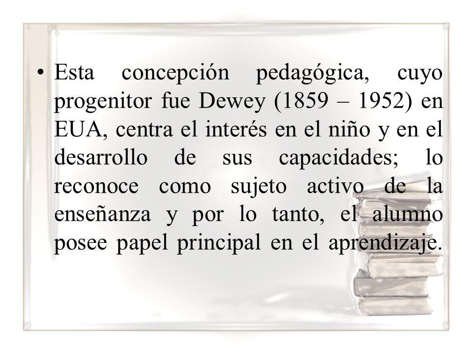 Esta concepción pedagógica, cuyo progenitor fue Dewey (1859 – 1952) en EUA, centra el interés en el niño y en el desarrollo de sus capacidades; lo reconoce como sujeto activo de la enseñanza y por lo tanto, el alumno posee papel principal en el aprendizaje.