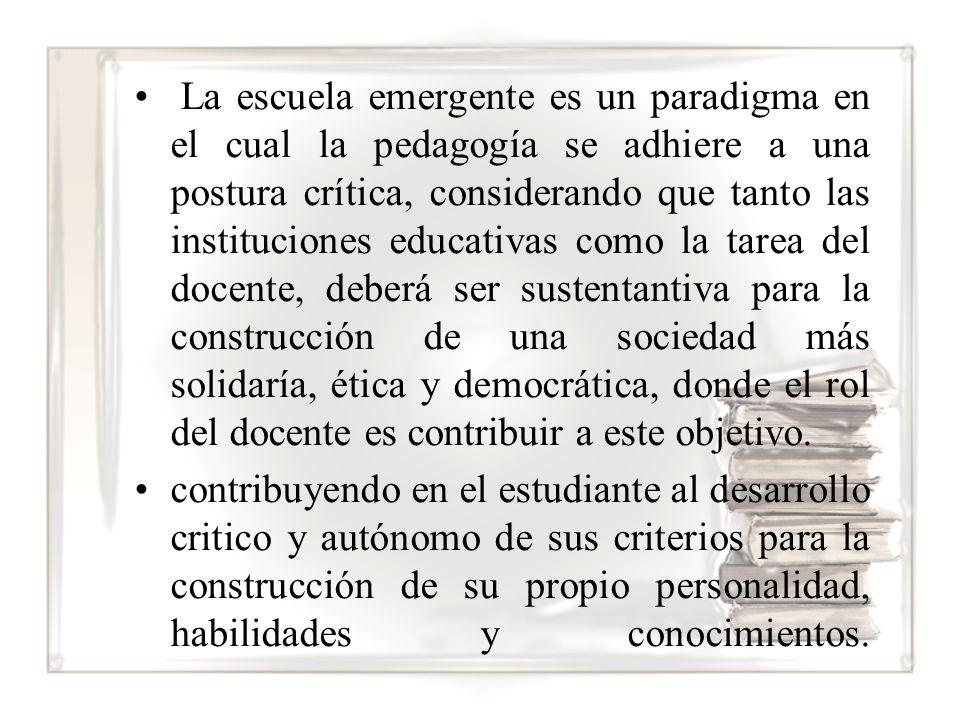 La escuela emergente es un paradigma en el cual la pedagogía se adhiere a una postura crítica, considerando que tanto las instituciones educativas como la tarea del docente, deberá ser sustentantiva para la construcción de una sociedad más solidaría, ética y democrática, donde el rol del docente es contribuir a este objetivo.