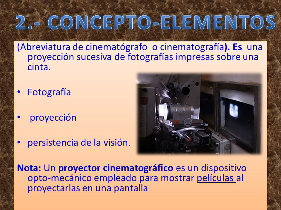 2.- CONCEPTO-ELEMENTOS (Abreviatura de cinematógrafo o cinematografía). Es una proyección sucesiva de fotografías impresas sobre una cinta.