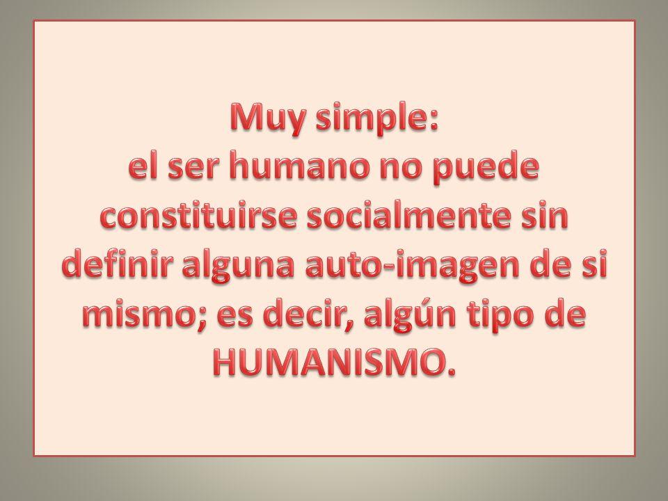 Muy simple: el ser humano no puede constituirse socialmente sin definir alguna auto-imagen de si mismo; es decir, algún tipo de HUMANISMO.