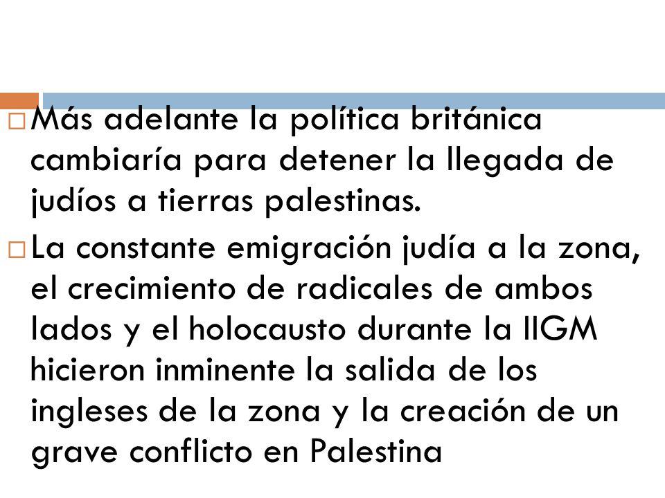 Más adelante la política británica cambiaría para detener la llegada de judíos a tierras palestinas.