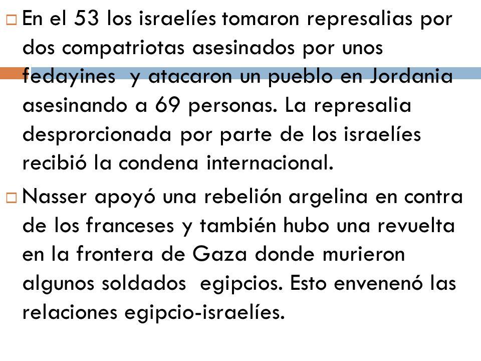En el 53 los israelíes tomaron represalias por dos compatriotas asesinados por unos fedayines y atacaron un pueblo en Jordania asesinando a 69 personas. La represalia desprorcionada por parte de los israelíes recibió la condena internacional.