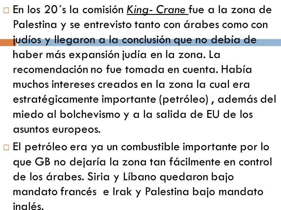 En los 20´s la comisión King- Crane fue a la zona de Palestina y se entrevisto tanto con árabes como con judíos y llegaron a la conclusión que no debía de haber más expansión judía en la zona. La recomendación no fue tomada en cuenta. Había muchos intereses creados en la zona la cual era estratégicamente importante (petróleo) , además del miedo al bolchevismo y a la salida de EU de los asuntos europeos.