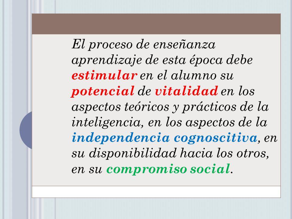 El proceso de enseñanza aprendizaje de esta época debe estimular en el alumno su potencial de vitalidad en los aspectos teóricos y prácticos de la inteligencia, en los aspectos de la independencia cognoscitiva, en su disponibilidad hacia los otros, en su compromiso social.