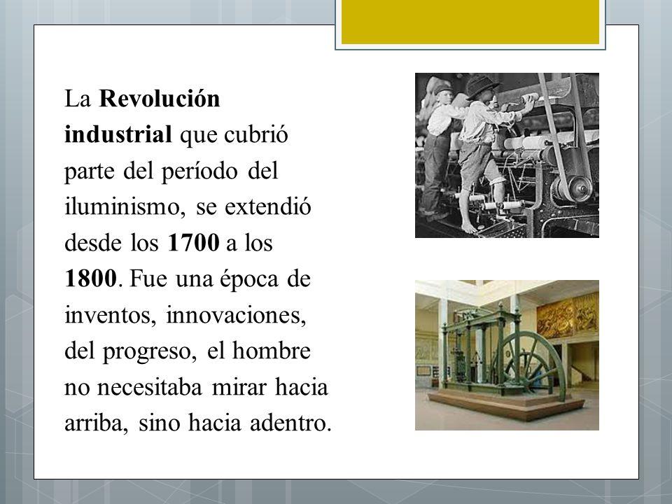 La Revolución industrial que cubrió parte del período del iluminismo, se extendió desde los 1700 a los 1800.
