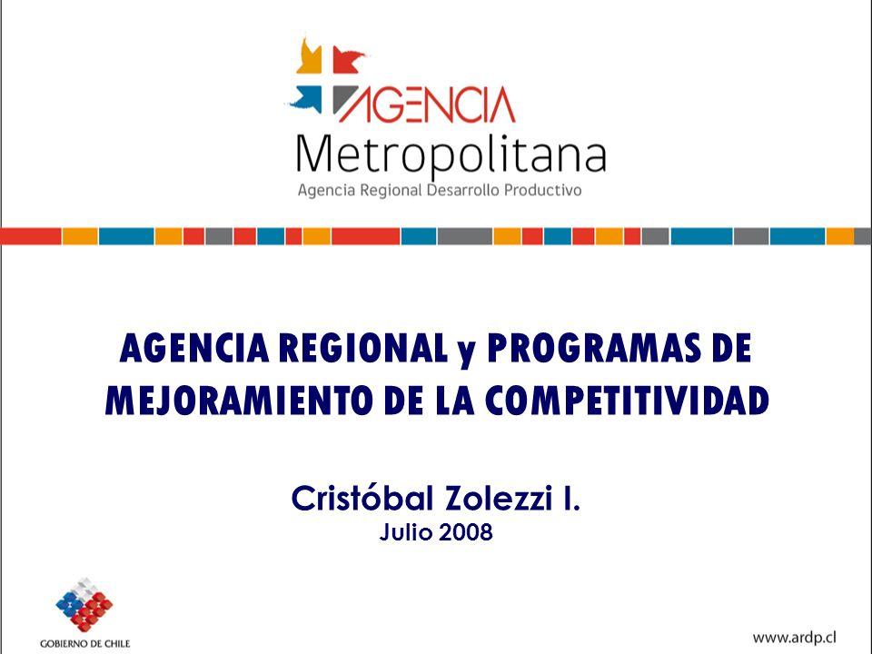 AGENCIA REGIONAL y PROGRAMAS DE MEJORAMIENTO DE LA COMPETITIVIDAD Cristóbal Zolezzi I. Julio 2008